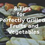 8 Tips for Perfectly Grilled Fruits and Vegetables